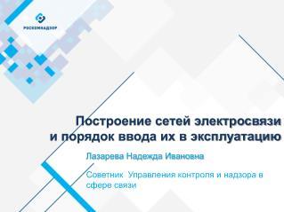 Лазарева Надежда Ивановна  Советник  Управления контроля и надзора в сфере связи