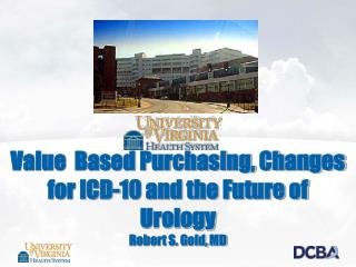 Value  Based Purchasing, Changes for ICD-10 and the Future of Urology Robert S. Gold, MD