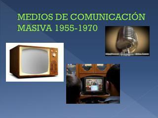 MEDIOS DE COMUNICACIÓN MASIVA 1955-1970