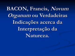 BACON, Francis,  Novum Organum  ou Verdadeiras Indicações acerca da Interpretação da Natureza.