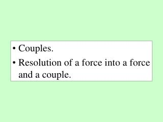Couples. Resolution of a force into a force and a couple.