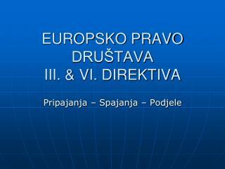 EUROPSKO PRAVO DRUŠTAVA III. & VI. DIREKTIVA