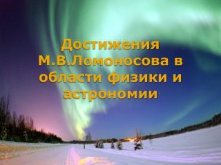 Достижения М.В . Ломоносова  в области физики и астрономии