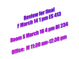 Review for final F March 14 1 pm ES 413 Room S March 16 4 pm BI 234 Office:  M 11:30 am-12:30 pm