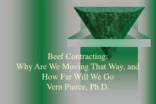 Beef Contracting: Why Are We Moving That Way, and How Far Will We Go Vern Pierce, Ph.D.