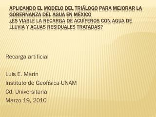 Recarga artificial Luis E. Marín Instituto de Geofísica-UNAM Cd. Universitaria Marzo 19, 2010