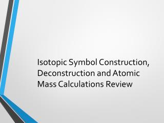 Isotopic Symbol Construction, Deconstruction and Atomic Mass Calculations Review