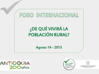 FORO  INTERNACIONAL ¿DE QUÉ VIVIRÁ LA POBLACIÓN RURAL? Agosto 14 - 2013