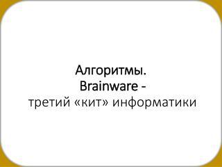 Алгоритмы . Brainware  -  третий «кит» информатики