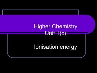 Higher Chemistry Unit 1(c)  Ionisation energy