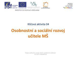 Klíčová aktivita 04  Osobnostní a sociální rozvoj učitele MŠ