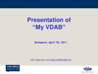 "Presentation of  ""My VDAB"" Budapest, April 7th, 2011 Erik Depuydt (erik.depuydt@vdab.be )"