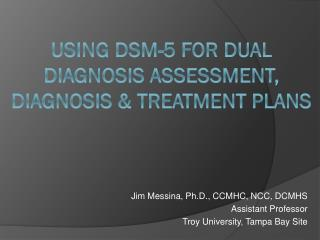 Using DSM-5 for  DUAL Diagnosis Assessment , Diagnosis & Treatment  Plans