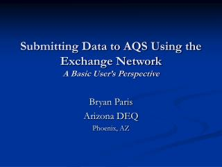 Submitting Data to AQS Using the Exchange Network A Basic User s Perspective
