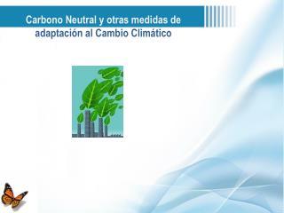 Carbono Neutral y otras medidas de  adaptación al Cambio Climático