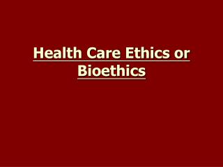 Health Care Ethics or Bioethics