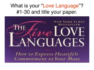 What is your � Love Language �? #1-30 and title your paper.