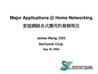 Major Applications @ Home Networking 家庭網路各式應用的發展現況 James Wang, CEO  SerComm Corp. Sep 16, 2004