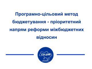 Програмно-цільовий метод бюджетування - пріоритетний напрям реформи міжбюджетних відносин