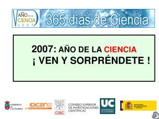 2007:  AÑO DE LA  CIENCIA                       ¡ VEN Y SORPRÉNDETE !