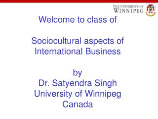 Welcome to class of  Sociocultural aspects of  International Business  by Dr. Satyendra Singh University of Winnipeg Can