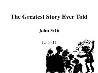 The Greatest Story Ever Told  John 3:16  12-11-11