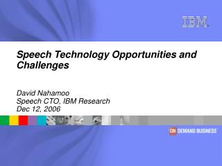 Speech Technology Opportunities and Challenges David Nahamoo Speech CTO, IBM Research Dec 12, 2006