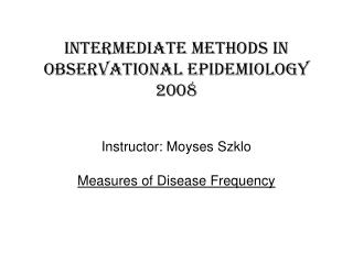 Intermediate methods in  observational epidemiology 2008 Instructor: Moyses Szklo