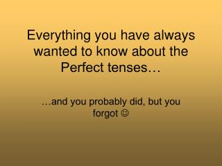 Everything you have always wanted to know about the Perfect tenses…