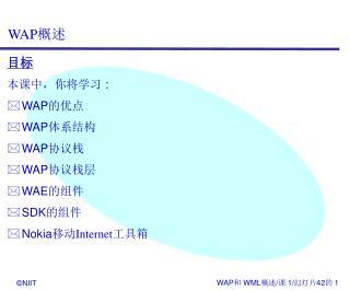 目标 本课中,你将学习 : WAP 的优点 WAP 体系结构 WAP 协议栈 WAP 协议栈层 WAE 的组件 SDK 的组件 Nokia 移动 Internet 工具箱