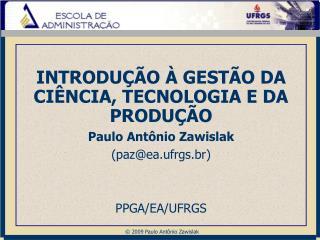 INTRODUÇÃO À GESTÃO DA CIÊNCIA, TECNOLOGIA E DA PRODUÇÃO Paulo Antônio Zawislak (paz@ea.ufrgs.br)