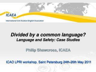 Divided by a common language? Language and Safety: Case Studies Philip Shawcross, ICAEA