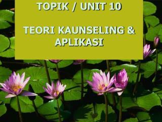 TOPIK / UNIT 10 TEORI KAUNSELING & APLIKASI