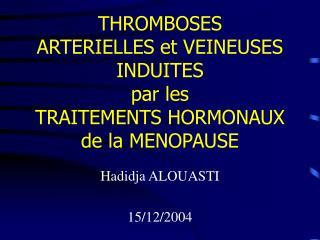 THROMBOSES  ARTERIELLES et VEINEUSES INDUITES  par les  TRAITEMENTS HORMONAUX  de la MENOPAUSE