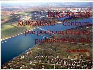 INKUBÁTOR KOMÁRNO – Centrum pre podporu činností podnikateľov,  n.o .