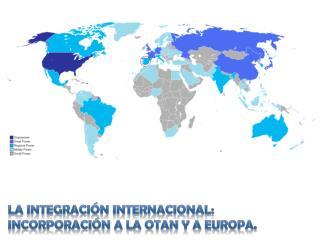 La INTEGRACIÓN INTERNACIONAL: INCORPORACIÓN A LA OTAN Y A EUROPA.