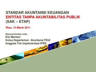 STANDAR AKUNTANSI KEUANGAN  ENTITAS TANPA AKUNTABILITAS PUBLIK (SAK – ETAP) Riau,  15  Maret  2011