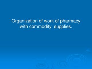 Organization of work of pharmacy  with commodity  supplies.
