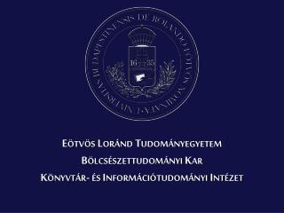 Eötvös Loránd Tudományegyetem  Bölcsészettudományi Kar  Könyvtár- és Információtudományi Intézet