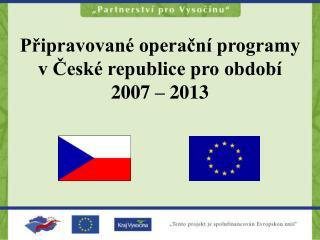 Připravované operační programy v České republice pro období 2007 – 2013