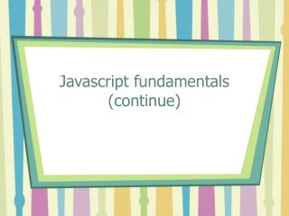 Javascript fundamentals (continue)