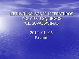 LIETUVIŲ KALBOS IR LITERATŪROS MOKYTOJŲ SĄJUNGOS  XIII SUVAŽIAVIMAS 2012- 01- 06 Kaunas