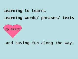 Learning to Learn… Learning words/ phrases/ texts  by heart