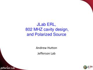 JLab  ERL,  802  MHZ cavity  design,  and Polarized Source