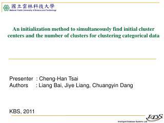 Presenter  :  Cheng-Han Tsai  Authors      : Liang  Bai ,  Jiye  Liang,  Chuangyin  Dang KBS, 2011