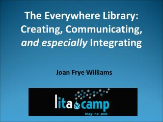 The Everywhere Library: Creating, Communicating,  and especially  Integrating