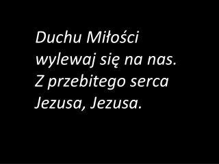 Duchu Mi?o?ci  wylewaj si? na nas. Z przebitego serca Jezusa, Jezusa.