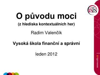 O  původu  moci (z  hlediska kontextuálních her ) Radim  Valenčík Vysoká škola finanční a  správní