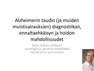 Raimo Sulkava, professori  neurologian ja  geriatrian erikoislääkäri Helsinki 10.10. ja 21.10.2014