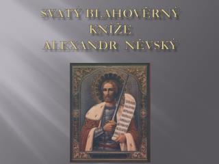 Svatý blahověrný kníže  ALEXANDR   NĚVSKÝ